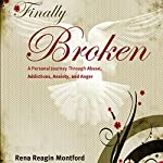 Finally Broken: A Personal Journey Through Abuse, Addictions, Anxiety, and Anger | Rena Reagin Montford