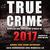Homicide & True Crime Stories of 2017: Annual True Crime Anthology | [Rebecca Lo, Jack Rosewood]