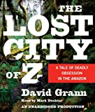 David Grann The Lost City of Z: A Tale of Deadly Obsession in the Amazon