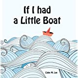 If I had a Little Boat (A colorful rhyming picture book for children) ~ Calee M. Lee