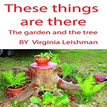 These things are there. The garden and the tree | Livre audio Auteur(s) : Virginia Leishman Narrateur(s) : Virginia Leishman