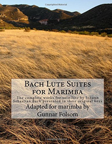Bach Lute Suites for Marimba: The complete works for solo lute by Johann Sebastian Bach presented in their original keys