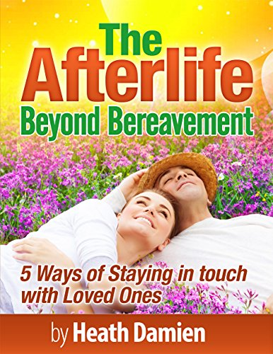 Heath Damien - The Afterlife: Beyond Bereavement: 5 Ways of Staying in Touch with Loved Ones (loss of loved one, finding peace, stress management, life after death, fear of death, grieving) (English Edition)