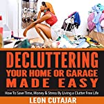 De-cluttering Your Home or Garage Made Easy: How to Save Time, Money & Stress by Living a Clutter Free Life | Leon Cutajar