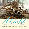 Afield: American Writers on Bird Dogs Audiobook by Robert Demott (editor), David Smith (editor) Narrated by Bryan Brendle