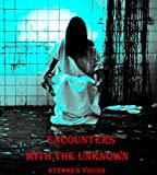 ENCOUNTERS WITH THE UNKNOWN; True Stories of Encounters with Paranormal Entities.: Monsters in the dark. Ghosts, Demons, Shadow People, and other unidentifiable hideous creatures...
