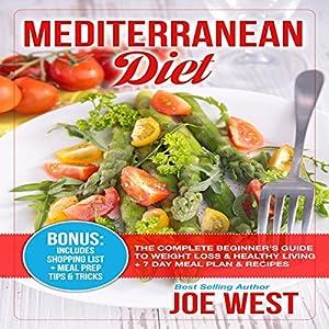 Mediterranean Diet: The Complete Beginner's Guide to Weight Loss & Healthy Living + 7 Day Meal Plan & Recipes Hörbuch von Joe West Gesprochen von: J. Austin Moran II