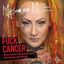 Fuck Cancer: Denn meine Wut macht mich stark gegen den Krebs Hörbuch von Myriam von M., Sascha Hoffmann Gesprochen von: Myriam von M., Florian Seigerschmidt