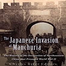 The Japanese Invasion of Manchuria: The History of the Occupation of Northeastern China That Presaged World War II Audiobook by  Charles River Editors Narrated by Colin Fluxman