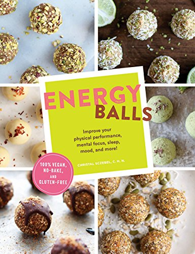 Energy Balls: Improve Your Physical Performance, Mental Focus, Sleep, Mood, and More! by Christal Sczebel