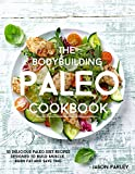 The Bodybuilding Paleo Cookbook: 55 Delicious Paleo Diet Recipes Designed To Build Muscle, Burn Fat and Save Time (The Build Muscle, Get Shredded, Muscle & Fat Loss Cookbook Series)