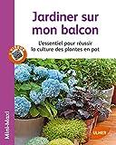 Jardiner sur mon balcon : L'essentiel pour réussir la culture des plantes en pot
