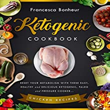 Ketogenic Cookbook: Reset Your Metabolism with These Easy, Healthy and Delicious Ketogenic, Paleo and Pressure Cooker Chicken Recipes Audiobook by Francesca Bonheur Narrated by Maureen Anglewood