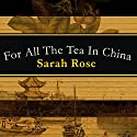 For All the Tea in China: How England Stole the World's Favorite Drink and Changed History (       UNABRIDGED) by Sarah Rose Narrated by Sarah Rose