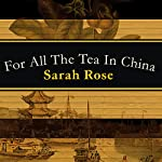For All the Tea in China: How England Stole the World's Favorite Drink and Changed History | Sarah Rose