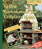 Selbst Gartenkamine und Grillplätze bauen: Schritt für Schritt richtig gemacht. Mit Profi-, Sicherheits- und Ökotipps
