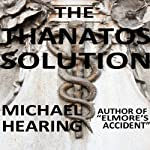 The Thanatos Solution: A Cautionary Tale About the Near Dystopian Future | Michael Hearing