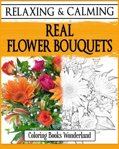 Relaxing and Calming Real Flower Bouquets - Coloring Books For Grownups (Coloring...