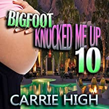 Bigfoot Knocked Me Up 10: Huge Size / Pregnancy Erotica (       UNABRIDGED) by Carrie High Narrated by Sierra Kline