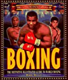 The Ultimate Encyclopedia of Boxing: The Definitive Illustrated Guide to World Boxing