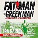 Fat Man to Green Man: From Unfit to Ultramarathon (       UNABRIDGED) by Ira Rainey Narrated by Nick Rawlinson