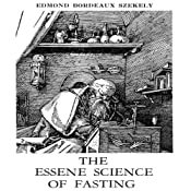 The Essene Science of Fasting and the Art of Sobriety: Guide to Regeneration in Health and Disease | [Edmond Bordeaux Szekely]