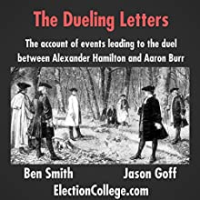 The Dueling Letters: The Account of Events Leading to the Duel Between Alexander Hamilton and Aaron Burr Audiobook by Ben Smith, Jason Goff Narrated by Ben Smith, Jason Goff