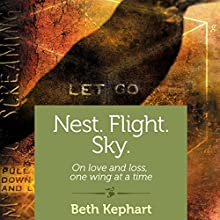 Nest. Flight. Sky.: On Love and Loss, One Wing at a Time (       UNABRIDGED) by Beth Kephart Narrated by Erica Sullivan