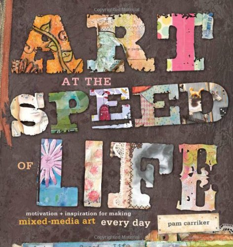 Art at the Speed of Life: Motivation and Inspiration for Making Mixed-Media Art Every Day, Pam Carriker