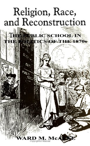 Religion, Race, and Reconstruction: The Public School in the Politics of the 1870s (Suny Series, Religion and American P