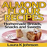 Almond Flour Recipes: Homemade Breads, Snacks and Sweets | Laura K Johnson