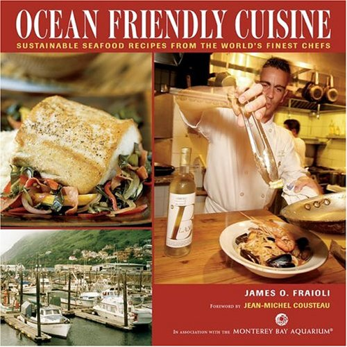 Ocean Friendly Cuisine: Sustainable Seafood Recipes From The World's Finest Chefs by James O. Fraioli