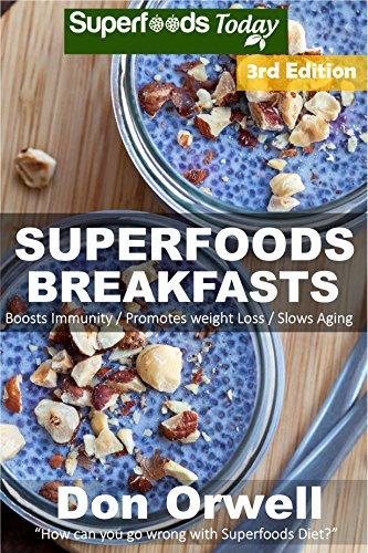 Superfoods Breakfasts: Over 60+ Quick & Easy Cooking, Antioxidants & Phytochemicals, Whole Foods Diets, Gluten Free Cooking, Breakfast Cooking, Heart Healthy ... plan-weight loss plan for women Book 96) by Don Orwell