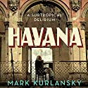 Havana: A Subtropical Delirium Audiobook by Mark Kurlansky Narrated by Fleet Cooper