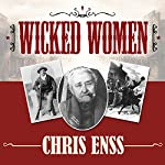 Wicked Women: Notorious, Mischievous, and Wayward Ladies from the Old West | Chris Enss