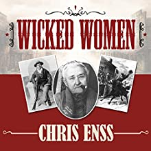 Wicked Women: Notorious, Mischievous, and Wayward Ladies from the Old West (       UNABRIDGED) by Chris Enss Narrated by Kirsten Potter