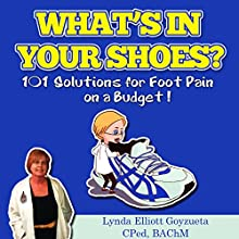 What's In Your Shoes?: 101 Foot Pain Care Solutions; Do-It-Yourself on a Budget: FootFixes.com Volume 1 (       UNABRIDGED) by Lynda Elliott Goyzueta CPed Narrated by James H Kiser