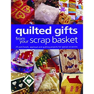 Quilted Gifts From Your Scrap Basket: 25 Patchwork, Applique and Quilting Projects for Special Occasions