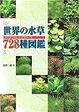 世界の水草728種図鑑—アクアリウム&ビオトープ