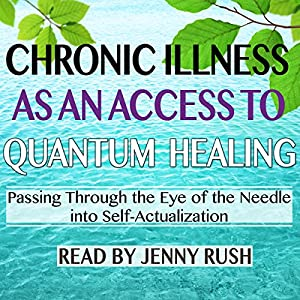 Chronic Illness as an Access to Quantum Healing: Passing Through the Eye of the Needle into Self-Actualization Hörbuch von Jenny Rush Gesprochen von: Jenny Rush
