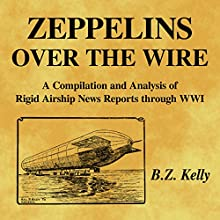 Zeppelins over the Wire: A Compilation and Analysis of Rigid Airship News Reports Through WWI Audiobook by B.Z. Kelly Narrated by B.Z. Kelly