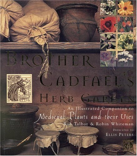 Brother Cadfael's Herb Garden: An Illustrated Companion to Medieval Plants and Their Uses, Robin Whiteman, Rob Talbot