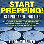 Start Prepping!: Get Prepared - for Life: A 10-Step Path to Emergency Preparedness so You Can Survive Any Disaster | Tim Young