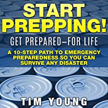 Start Prepping!: Get Prepared - for Life: A 10-Step Path to Emergency Preparedness so You Can Survive Any Disaster (       UNABRIDGED) by Tim Young Narrated by Don Moffit