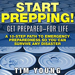 Start Prepping!: Get Prepared - for Life: A 10-Step Path to Emergency Preparedness so You Can Survive Any Disaster (       ungekürzt) von Tim Young Gesprochen von: Don Moffit
