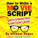 How to Write a Movie Script With Characters That Don't Suck (ScriptBully Book Series) (       UNABRIDGED) by Michael Rogan Narrated by Gregory Zarcone