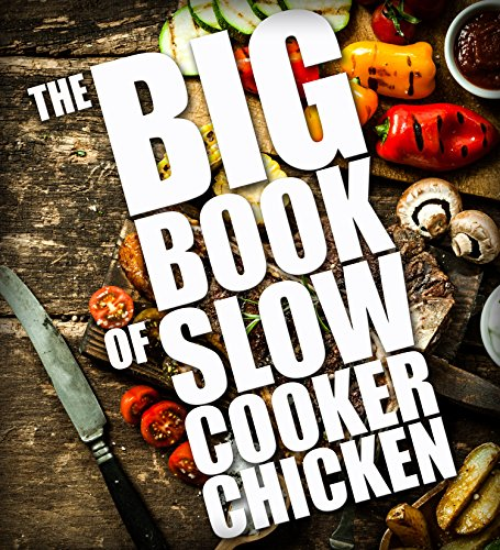 The BIG BOOK of Slow Cooker Chicken (Slow Cooker chicken recipes, Crock Pot Chicken Cookbook 2)