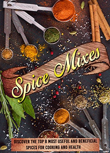 Spice Mixes: Discover The Top 8 Most Useful And Beneficial Spices For Cooking And Health (Spice rubs, Seasonings, Spice mixes, Seasoning cookbook, Mixing herbs) by Helen Mcshiply
