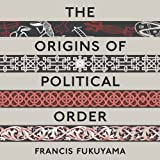 The Origins of Political Order: From Prehuman Times to the French Revolution (Unabridged)