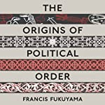 The Origins of Political Order: From Prehuman Times to the French Revolution (       UNABRIDGED) by Francis Fukuyama Narrated by Jonathan Davis